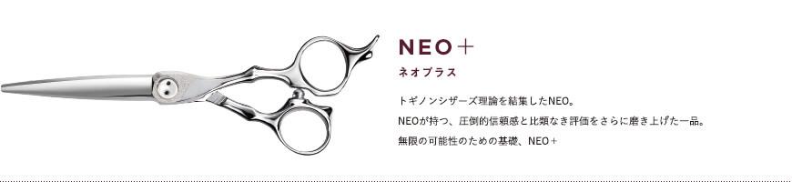 NEO+|トギノンシザーズ理論を結集したNEO。NEOが持つ、圧倒的信頼感と比類なき評価をさらに磨き上げた一品。無限の可能性のための基礎、NEO+。